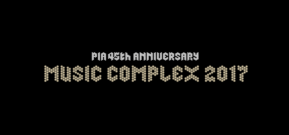 PIA 45th Anniversary MUSIC COMPLEX 2017